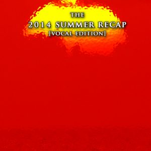 THE 2014 SUMMER RECAP [Vocal Edition]